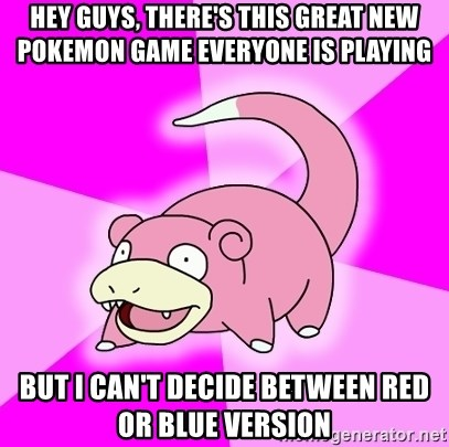 Slowpoke - Hey guys, there's this great new Pokemon Game everyone is playing But I can't decide between Red or Blue version