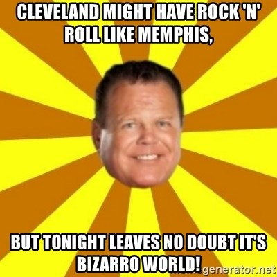 Jerry Lawler - Cleveland might have rock 'n' roll like Memphis, But tonight leaves no doubt it's Bizarro World!