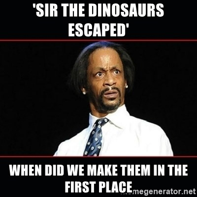 katt williams shocked - 'Sir The Dinosaurs Escaped'  When Did We Make Them In The First Place