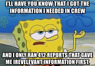 I'll have you know - I'll have you know that I got the information I needed in CREW and I only ran 412 reports that gave me irevelevant information first.