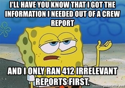 I'll have you know - I'll have you know that I got the information I needed out of a CREW report and i only ran 412 irrelevant reports first.
