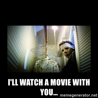 Michael Myers -  I'll watch a movie with you...