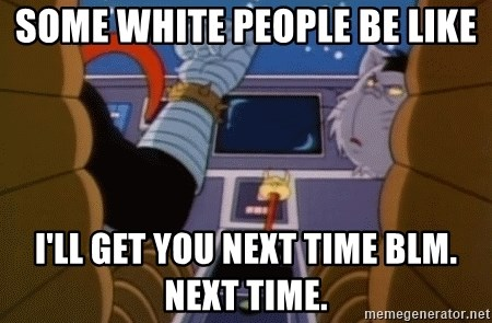 I'll get you next time gadget!  - Some White People be like I'll get you next time BLM. Next time.