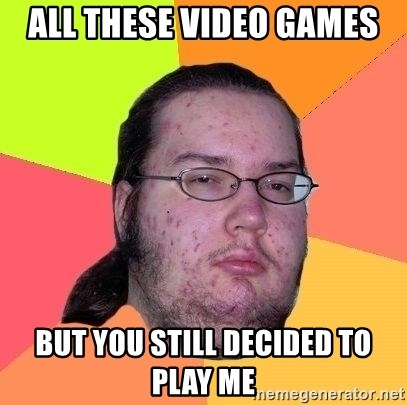 Gordo Nerd - all these video games but you still decided to play me