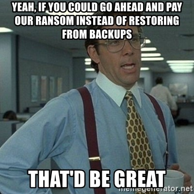 Yeah that'd be great... - yeah, if you could go ahead and pay our ransom instead of restoring from backups that'd be great