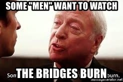 """some men just want to watch the world burn - some """"men"""" want to watch the bridges burn"""