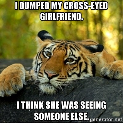 I dumped my cross-eyed girlfriend  I think she was seeing