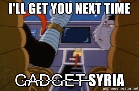 I'll get you next time gadget!  - I'll get you next time G̶a̶d̶g̶e̶t̶ Syria