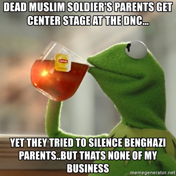 Kermit The Frog Drinking Tea - Dead muslim soldier's parents get center stage at the DNC... yet they tried to silence benghazi parents..but thats none of my business