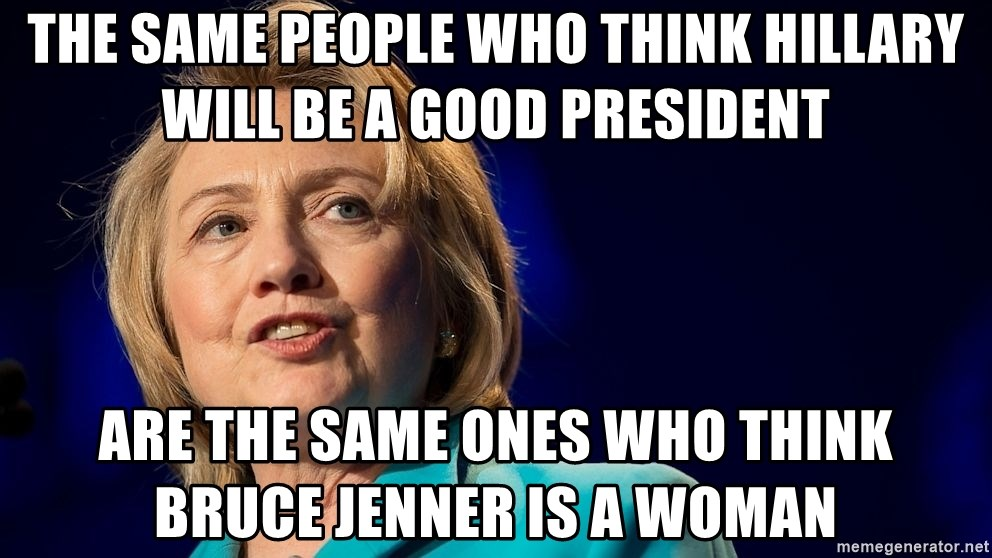 hillary - The same people who think Hillary will be a good President Are the same ones who think Bruce Jenner is a woman