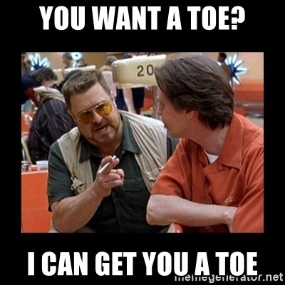 walter sobchak - You want a toe? I can get you a toe