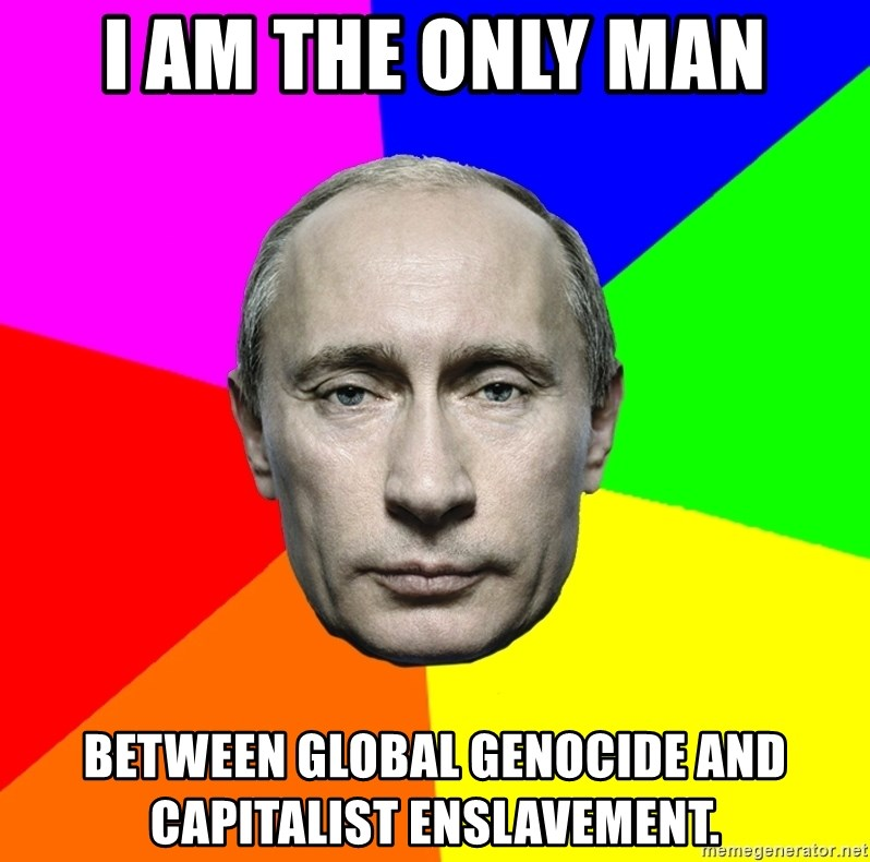 Putin Says - i am the only man between global genocide and capitalist enslavement.