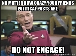Captain Picard - No matter how crazy your friends political posts are, do not engage!