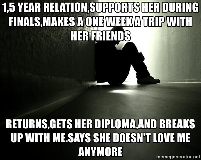 1 5 Year Relation Supports Her During Finals Makes A One Week A Trip With Her Friends Returns Gets Her Diploma And Breaks Up With Me Says She Doesn T Love Me Anymore Lonely Sad Guy Meme