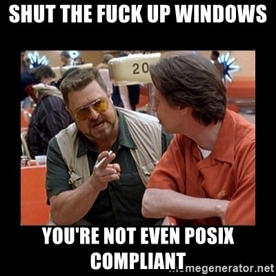 walter sobchak - Shut the fuck up Windows You're not even posix compliant