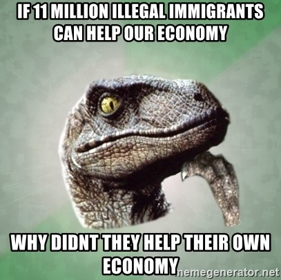 Philosoraptor - if 11 million illegal immigrants can help our economy why didnt they help their own economy