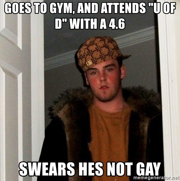 "Scumbag Steve - Goes to gym, and attends ""U of D"" with a 4.6 swears hes not gay"