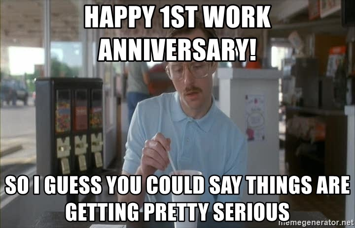 Happy 1st work anniversary! so i guess you could say things are