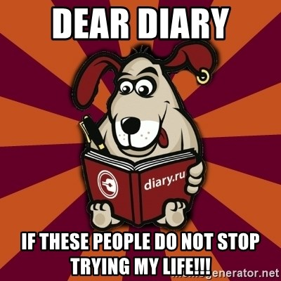 Typical-Diary-Dog - Dear Diary  if these people do not stop trying my life!!!