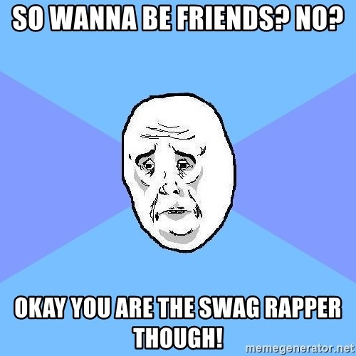 Okay Guy - So wanna be friends? No? Okay You are the swag rapper though!