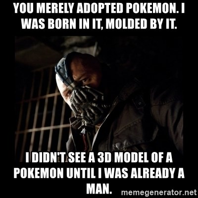 Bane Meme - You merely adopted pokemon. i was born in it, molded by it. I didn't see a 3d model of a pokemon until i was already a man.