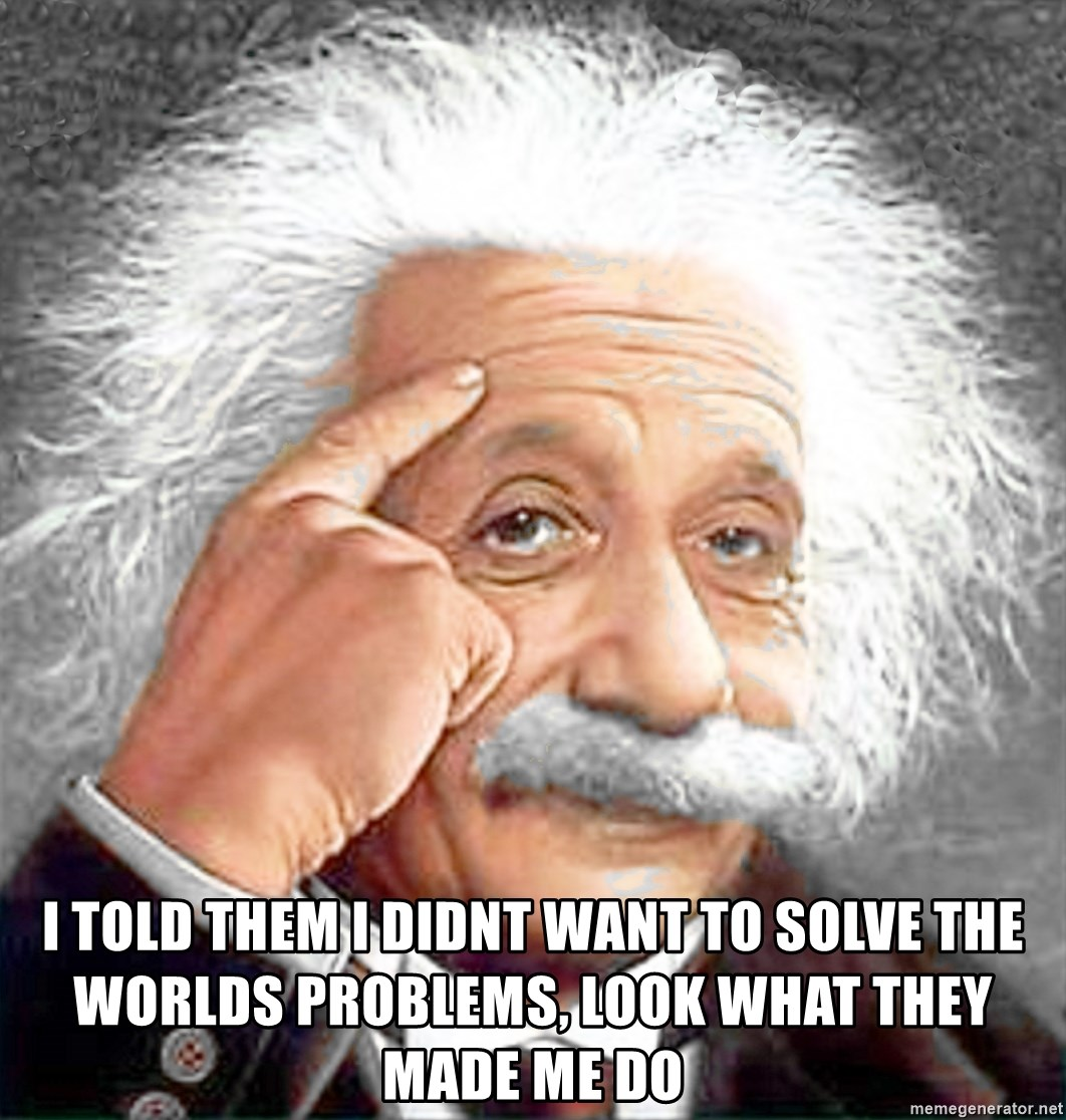 Albert Einstein 2 - I told them i didnt want to solve the worlds problems, look what they made me do