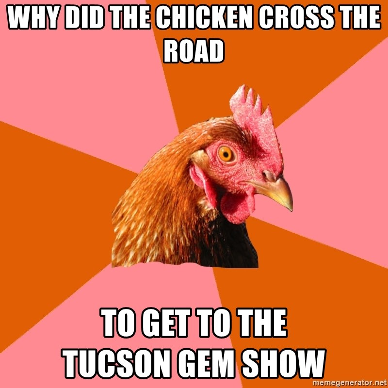 Anti Joke Chicken - WHY DID THE CHICKEN CROSS THE ROAD TO GET TO THE                             TUCSON GEM SHOW