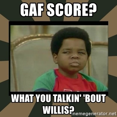 What you talkin' bout Willis  - GAF score?   What you talkin' 'bout Willis?