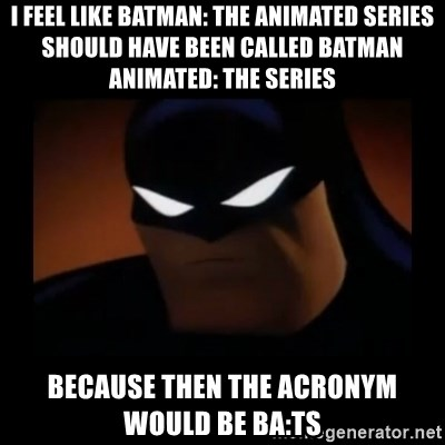 Disapproving Batman - I feel like Batman: the Animated Series should have been called Batman Animated: the Series Because then the acronym would be BA:TS