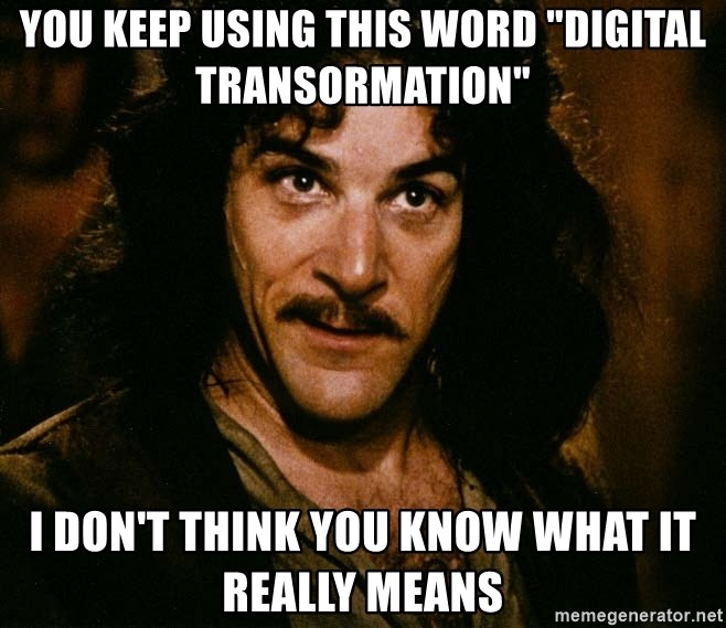 "Inigo Montoya - you keep using this word ""Digital transormation"" i don't think you know what it really means"