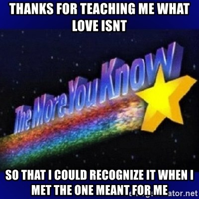 The more you know - Thanks for teaching me what love isnt So that I could recognize it when i met the one meant for me