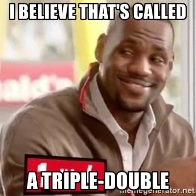 lebron - i believe that's called a triple-double
