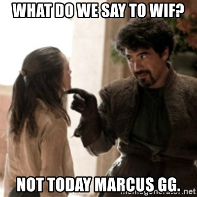 Not today arya - What do we say to wif? Not today marcus gg.