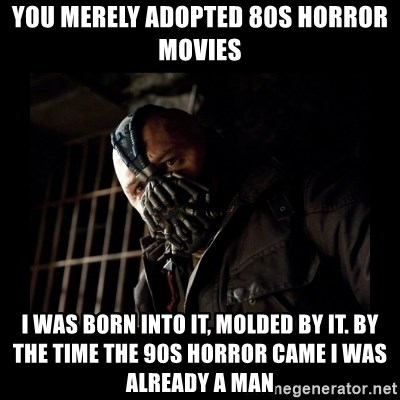 You merely adopted 80s Horror Movies I was born into it, molded by