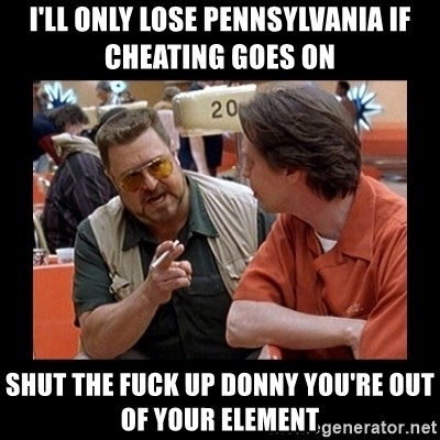 walter sobchak - I'll only lose Pennsylvania if cheating goes on Shut the fuck up Donny you're out of your element