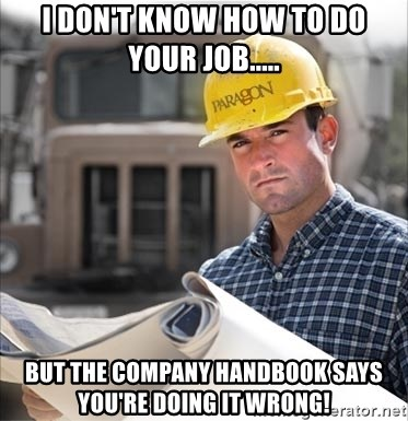 construction worker build - I DON'T KNOW HOW TO DO YOUR JOB..... BUT THE COMPANY HANDBOOK SAYS YOU'RE DOING IT WRONG!