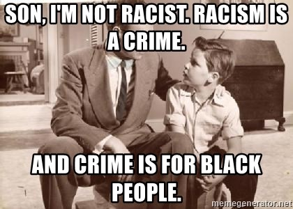 Racist Father - Son, I'm not racist. Racism is a crime. And crime is for black people.
