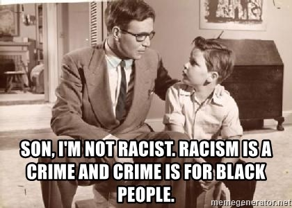 Racist Father -  Son, I'm not racist. Racism is a crime and crime is for black people.