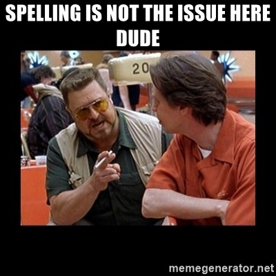 walter sobchak - Spelling is not the Issue here Dude