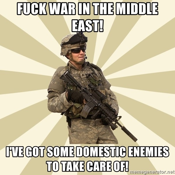 smartass soldier - Fuck war in the middle east! I've got some domestic enemies to take care of!