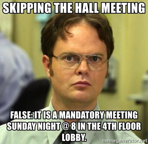 False Dwight - Skipping the Hall meeting  False: It is a Mandatory meeting Sunday Night @ 8 in the 4th floor lobby.