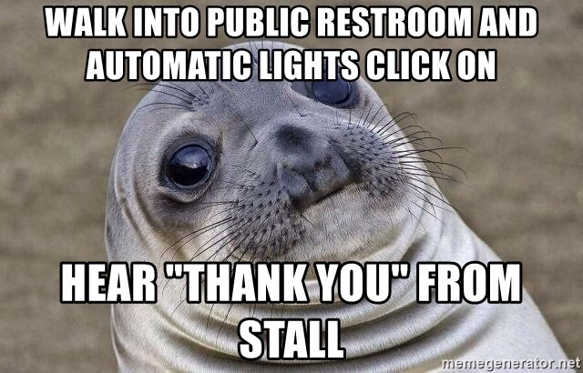 "Awkward Seal - Walk into public restroom and automatic lights click on hear ""Thank you"" from stall"