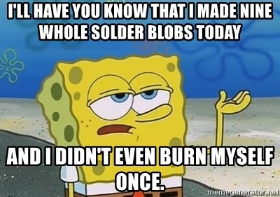 I'll have you know - I'll have you know that I made nine whole solder blobs today And I didn't even burn myself once.