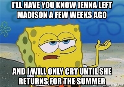 I'll have you know - i'll have you know Jenna left Madison a few weeks ago and i will only cry until she returns for the summer