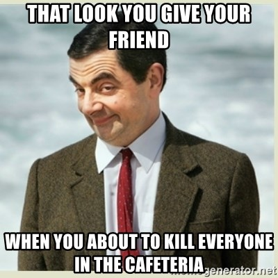 MR bean - That look you give your friend When you about to kill everyone in the cafeteria