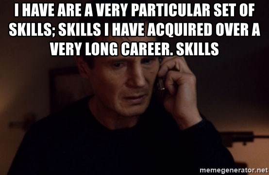 Liam Neeson Taken Meme - I have are a very particular set of skills; skills I have acquired over a very long career. Skills