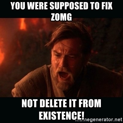 """Obi Wan Kenobi """"You were my brother!"""" - You were supposed to fix zOMG NOT DELETE IT FROM EXISTENCE!"""