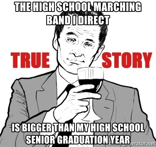 true story - The high school marching band I direct Is bigger than my high school senior graduation year