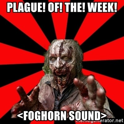 Zombie - plague! of! the! week! <foghorn sound>