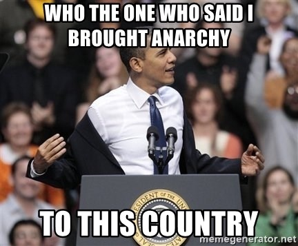 obama come at me bro - who the one who said i brought anarchy  to this country